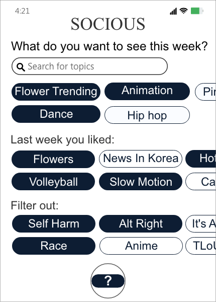 The image shows a content feed of Socious, an imaginary social platform. At the top, the feed asks the user what they want to see this week, with a search bar for searching topics and some recommended topics right below the search bar. Below the search bar and recommendations, there are topics the user liked from last week, so the user can easily re-select them if they want to. Among the topics Lucy liked last week, which are Flowers, News in Korea, Volleyball, Slow Motion, etc., Lucy selected Flowers, Volleyball, and Slow Motion. At the very bottom, the user can select topics they want to filter out. There are currently Self Harm, Alt right, Race, Anime, etc. showed and Lucy selected Self Harm, Alt right, and Race.