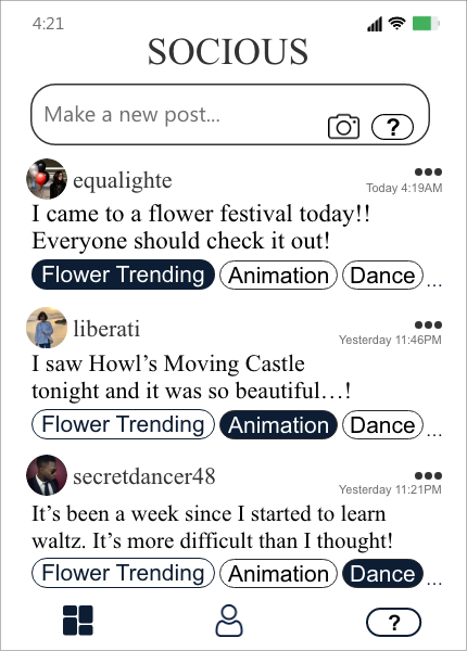 "The image shows the feed reflecting the preferences of the user. The first post, written by an account with the username equalighte, says ""I came to a flower festival today! Everyone should check it out!"" which is related to the topic ""Flower Trending."" The second one, posted by liberati, says ""I saw Howl's Moving Castle tonight and it was so beautiful...!"" which is related to the topic ""Animation."" Lastly, the user secretdancer48 posted ""It's been a week since I started to learn waltz. It's more difficult than I thought!"" which is related to the topic ""Dance."""